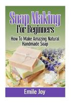Soap Making For Beginners: How To Make Amazing Natural Handmade Soap