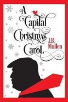 A Capital Christmas Carol: Being a Story of the Republic's Haunting at Christmas