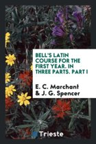 Bell's Latin Course for the First Year in Three Parts