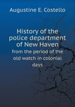 History of the Police Department of New Haven from the Period of the Old Watch in Colonial Days