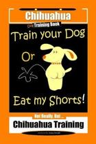 Chihuahua Dog Training Book Train Your Dog Or Eat My Shorts! Not Really, But... Chihuahua Training