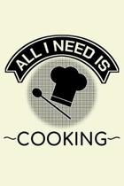 All I Need Is Cooking: Unique Cooking Notebook 6''x9'' Journal Cook Cuisine Calendar