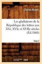 Les Gladiateurs de la R publique Des Lettres Aux Xve, Xvie Et Xviie Si cles. Tome 2 ( d.1860)