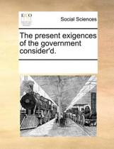 The Present Exigences of the Government Consider'd