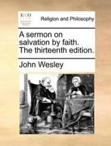 A Sermon on Salvation by Faith. the Thirteenth Edition.