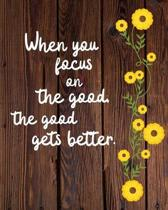When you focus on the good the good gets better: Birthday Gift Gratitude Journal / Notebook / Diary / Unique Greeting Card