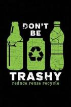 Don't Be Trashy Reduce Reuse Recycle