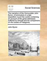 The Narrative of the Honourable John Byron (Commodore in a Late Expedition Round the World.) Containing an Account of the Great Distresses Suffered by Himself and His Companions on the Coasts of Patagonia,