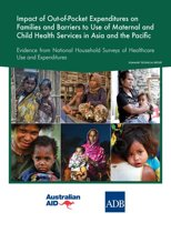 """Impact of out-of-pocket expenditures on families and barriers to use of maternal and child health services in Asia and the Pacific: Evidence from national household surveys of healthcare use and expendituresâ€""""summary technical report"""