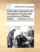 Choix Des Memoires de L'Academie Royale Des Inscriptions Et Belles-Lettres. ... Volume 3 of 3