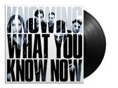 Knowing What You Know Now (LP)