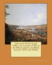 Life in the Prairie Land, 1846 ( an Account of Life on the Illinois Prairie Nearpekin Between 1836 and 1840.)