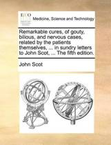 Remarkable Cures, of Gouty, Bilious, and Nervous Cases, Related by the Patients Themselves, ... in Sundry Letters to John Scot, ... the Fifth Edition
