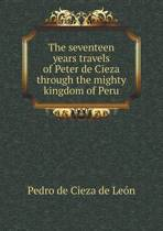 The Seventeen Years Travels of Peter de Cieza Through the Mighty Kingdom of Peru