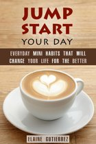 Jump Start Your Day: Everyday Mini Habits That Will Change Your Life for the Better