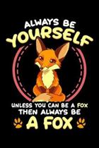 Always Be Yourself Unless You Can Be A Fox Then Always Be A Fox: Always Be Yourself Unless You Can Be a Fox Then Be a Fox Blank Composition Notebook f