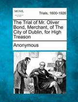 The Trial of Mr. Oliver Bond, Merchant, of the City of Dublin, for High Treason