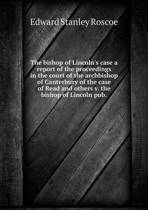 The Bishop of Lincoln's Case a Report of the Proceedings in the Court of the Archbishop of Canterbury of the Case of Read and Others V. the Bishop of Lincoln Pub