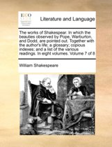 The Works of Shakespear. in Which the Beauties Observed by Pope, Warburton, and Dodd, Are Pointed Out. Together with the Author's Life; A Glossary; Copious Indexes; And, a List of the Various Readings. in Eight Volumes. Volume 7 of 8