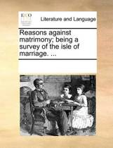 Reasons Against Matrimony; Being a Survey of the Isle of Marriage. ...