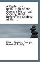 A Reply to a Resolution of the Georgia Historical Society, Read Before the Society at Its ...