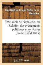 Trois Mois de Napol�on, Ou Relation Des �v�nemens Politiques Et Militaires (2nd �d) (�d.1815)