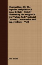 Observations On The Popular Antiquities Of Great Britain - Chiefly Illustrating The Origin Of Our Vulgar And Provincial Customs, Ceremonies And Superstitions - Vol I