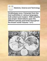 Ornithologia Nova. Extracted from the Best Authorities in Various Languages, Both Antient and Modern. with Remarks and Proper Observations Upon the Different Species and Kinds Throughout the Known World Volume 1 of 2