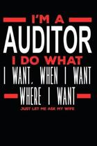 I'm a Auditor I Do What I Want, When I Want, Where I Want. Just Let Me Ask My Wife: Lined Journal Notebook for Auditors