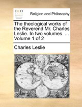 The Theological Works of the Reverend Mr. Charles Leslie. in Two Volumes. ... Volume 1 of 2