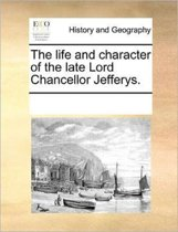 The Life and Character of the Late Lord Chancellor Jefferys