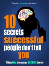 10 Secrets Successful People Do not Tell You: Think Like Them and Become Them!