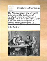 The Athenian Library, or a Universal Entertainment for the Lovers of Novelty. Containing Six Thousand Essays Both in Prose and Verse, Upon Such Nice and Curious Points in Divinity, History, Philosophy, &C. ...