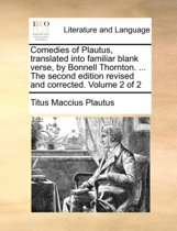 Comedies of Plautus, Translated Into Familiar Blank Verse, by Bonnell Thornton. ... the Second Edition Revised and Corrected. Volume 2 of 2