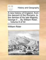 A New History of England, from the Descent of the Romans, to the Demise of His Late Majesty, George II ... by William Rider, ... Volume 8 of 50
