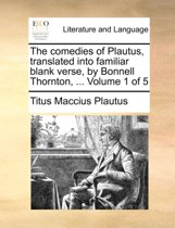 The Comedies of Plautus, Translated Into Familiar Blank Verse, by Bonnell Thornton, ... Volume 1 of 5