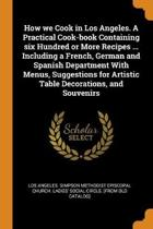How We Cook in Los Angeles. a Practical Cook-Book Containing Six Hundred or More Recipes ... Including a French, German and Spanish Department with Menus, Suggestions for Artistic Table Decorations, and Souvenirs