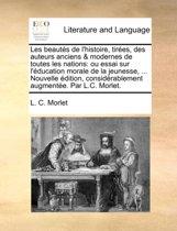 Les Beauts de L'Histoire, Tires, Des Auteurs Anciens & Modernes de Toutes Les Nations