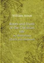 Roots and Fruits of the Christian Life Or, Illustrations Offaith and Obedience