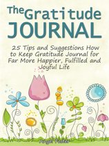 The Gratitude Journal: 25 Tips and Suggestions How to Keep Gratitude Journal for Far More Happier, Fulfilled and Joyful Life