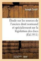 �tude Sur Les Sources de l'Ancien Droit Normand Et Sp�cialement Sur La L�gislation Des Ducs