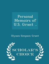 Personal Memoirs of U.S. Grant .. - Scholar's Choice Edition