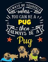 Always Be Yourself Unless You Can Be a Pug Then Always Be a Pug: Cute Motivational Pug Notebook For Kids & Teens to Write In - Funny Large Blank Lined