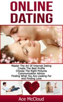 Online Dating: Master The Art of Internet Dating: Create The Best Profile, Choose The Right Pictures, Communication Advice, Finding What You Are Looking For And Finding Love