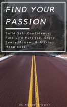 Find Your Passion: Build Self-Confidence, Find Life Purpose, Enjoy Every Moment & Attract Happiness