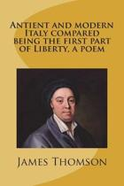 Antient and Modern Italy Compared Being the First Part of Liberty, a Poem