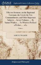 Fifty Two Sermons, on the Baptismal Covenant, the Creed, the Ten Commandments, and Other Important Subjects ... in Two Volumes. ... by Samuel Walker, ... to Which Is Prefixed a Preface, ... of 2; Volume 2