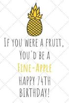 If You Were A Fruit You'd Be A Fine-Apple Happy 74th Birthday