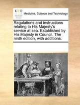 Regulations and Instructions Relating to His Majesty's Service at Sea. Established by His Majesty in Council. the Ninth Edition, with Additions