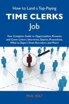 How to Land a Top-Paying Time clerks Job: Your Complete Guide to Opportunities, Resumes and Cover Letters, Interviews, Salaries, Promotions, What to Expect From Recruiters and More